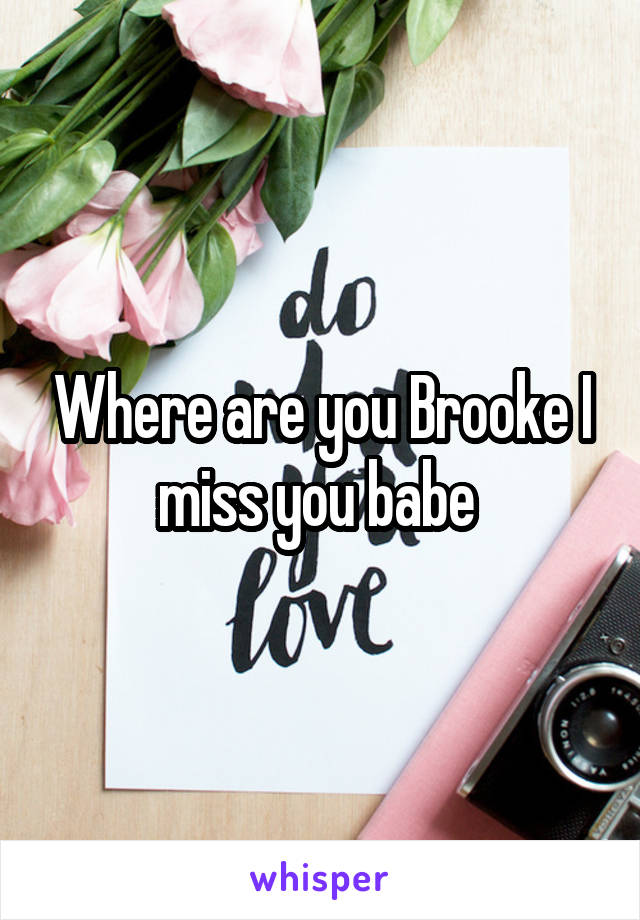 Where are you Brooke I miss you babe