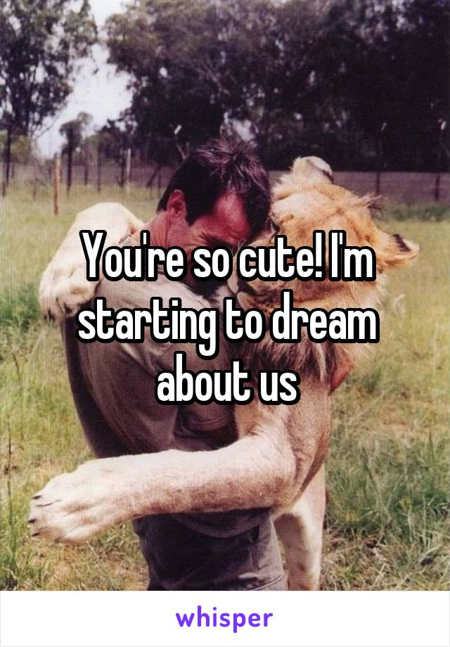 You're so cute! I'm starting to dream about us