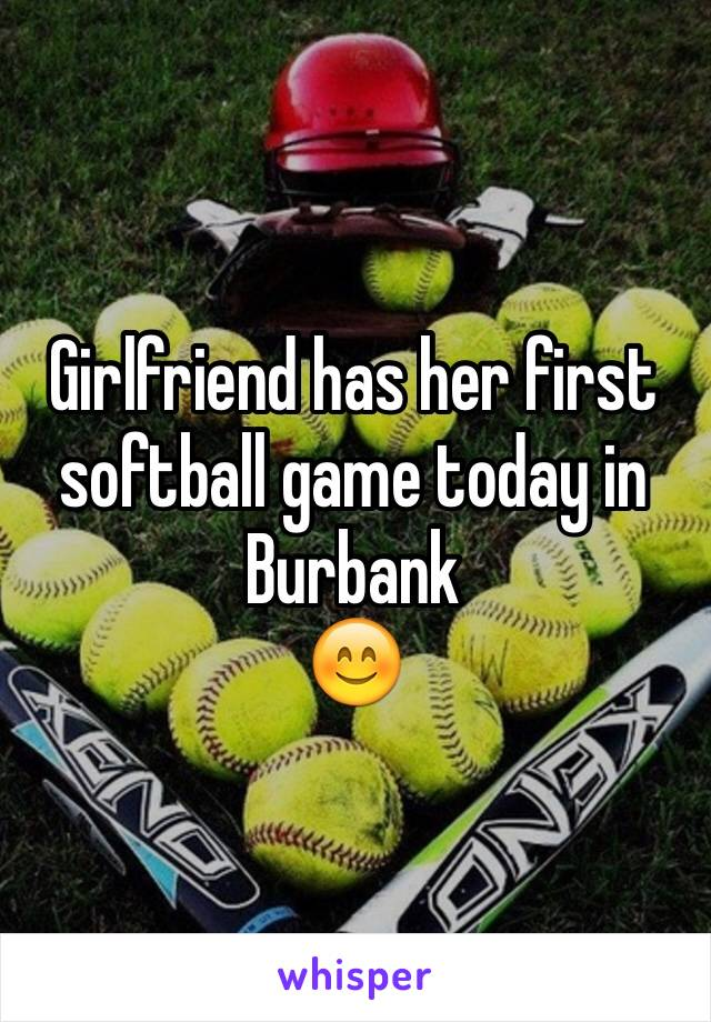 Girlfriend has her first softball game today in Burbank  😊