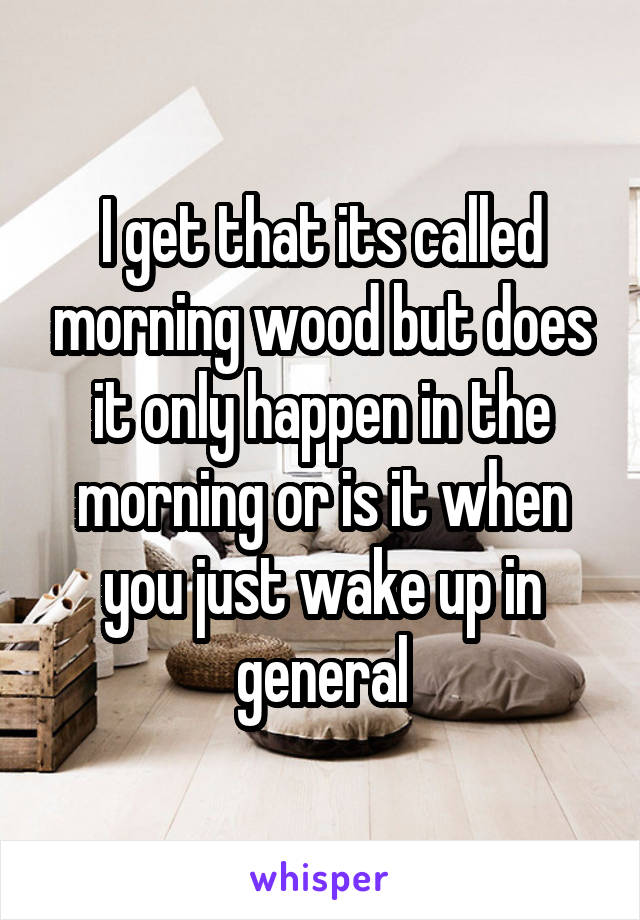 I get that its called morning wood but does it only happen in the morning or is it when you just wake up in general