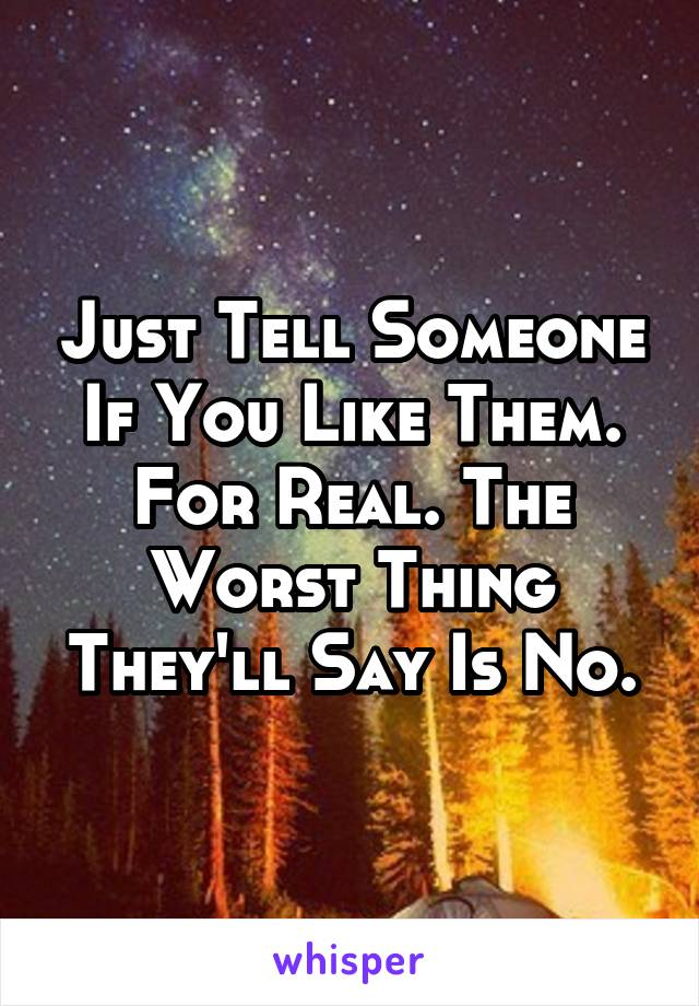 Just Tell Someone If You Like Them. For Real. The Worst Thing They'll Say Is No.
