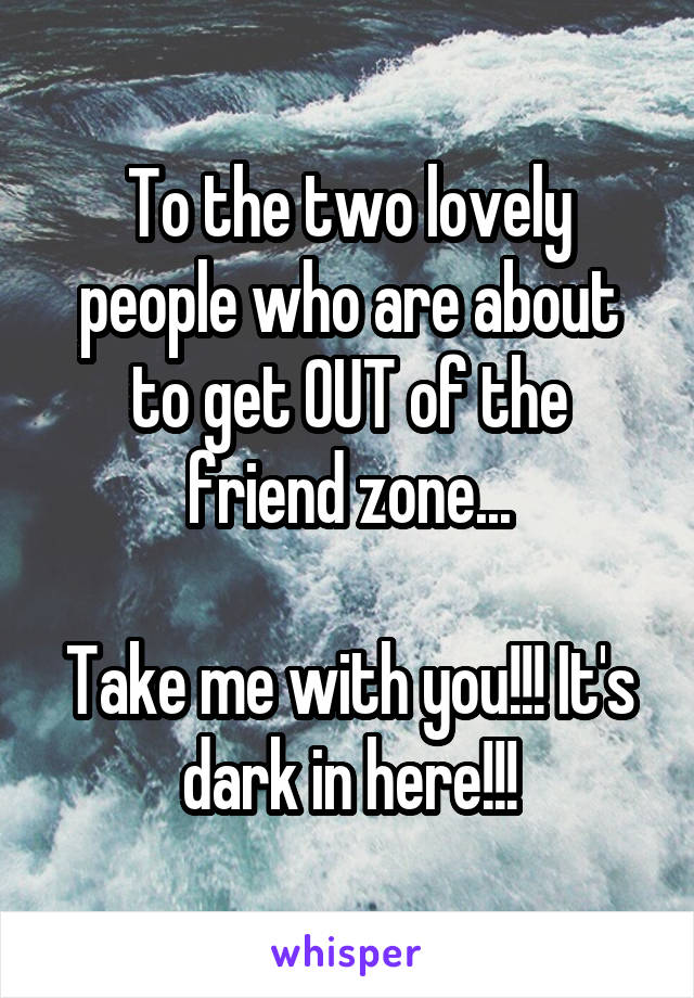 To the two lovely people who are about to get OUT of the friend zone...  Take me with you!!! It's dark in here!!!