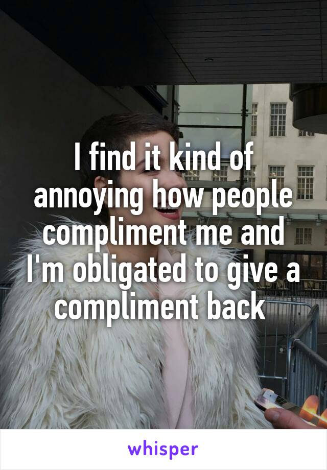 I find it kind of annoying how people compliment me and I'm obligated to give a compliment back