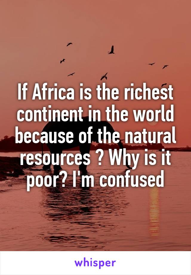If Africa is the richest continent in the world because of the natural resources ? Why is it poor? I'm confused