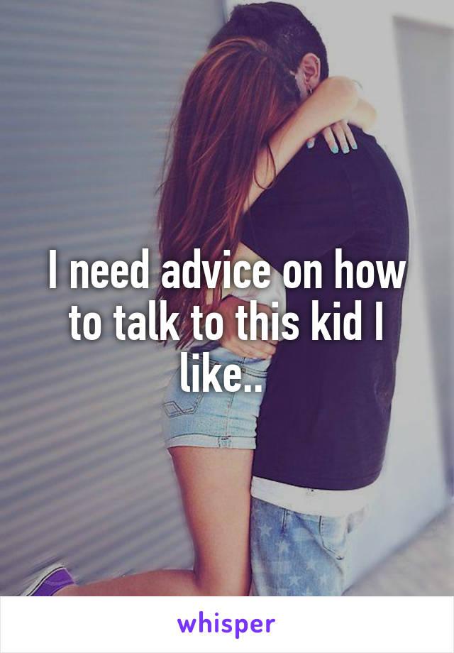 I need advice on how to talk to this kid I like..