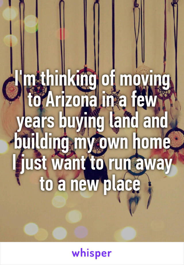 I'm thinking of moving to Arizona in a few years buying land and building my own home I just want to run away to a new place