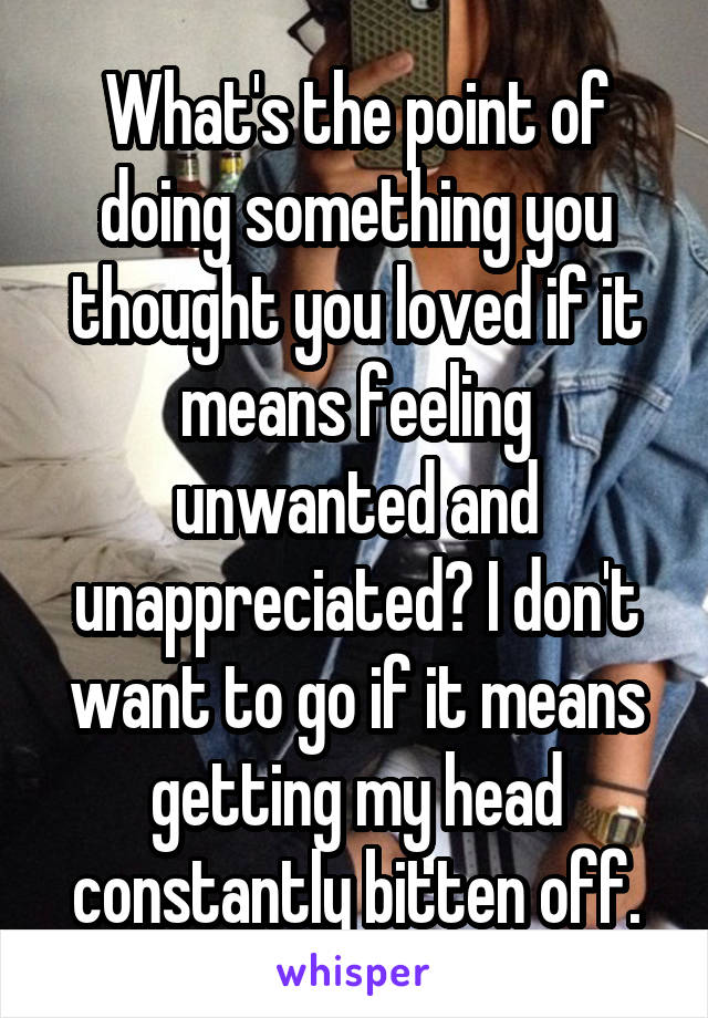 What's the point of doing something you thought you loved if it means feeling unwanted and unappreciated? I don't want to go if it means getting my head constantly bitten off.