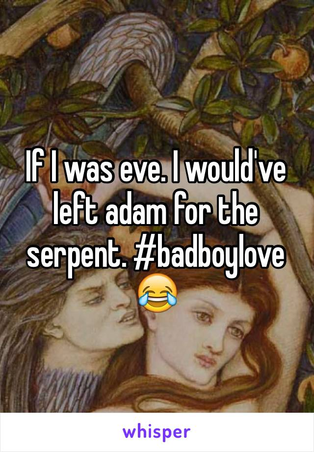 If I was eve. I would've left adam for the serpent. #badboylove 😂
