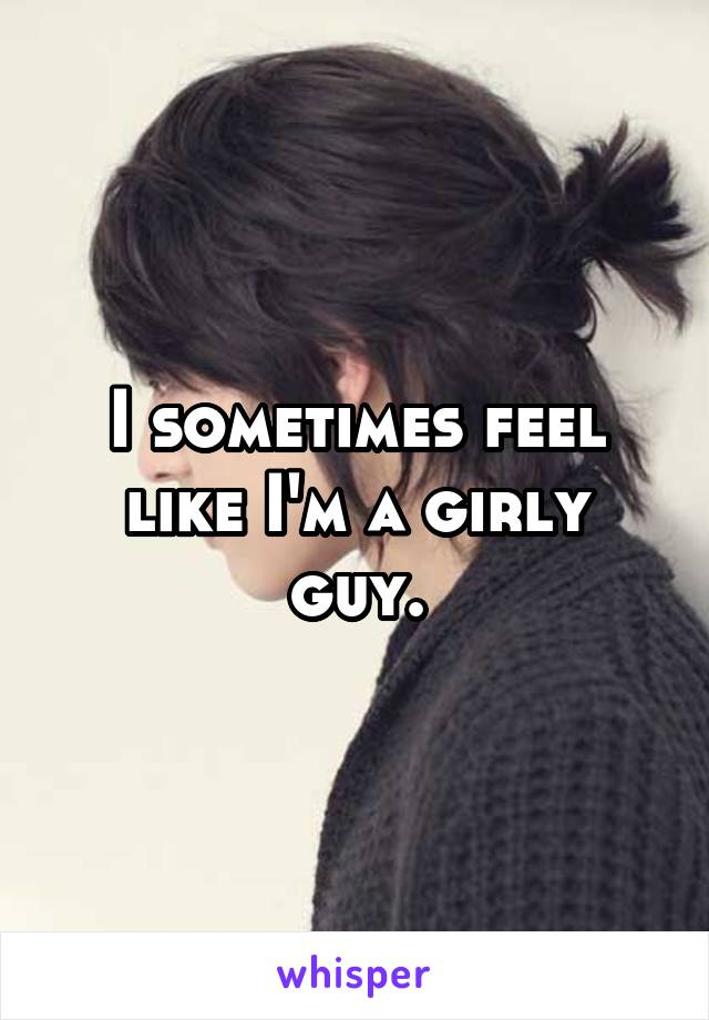 I sometimes feel like I'm a girly guy.