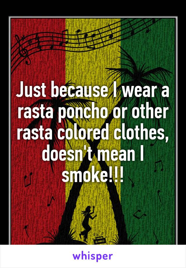 Just because I wear a rasta poncho or other rasta colored clothes, doesn't mean I smoke!!!