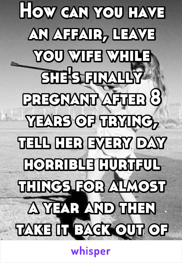 How can you have an affair, leave you wife while she's finally pregnant after 8 years of trying, tell her every day horrible hurtful things for almost a year and then take it back out of nowhere.