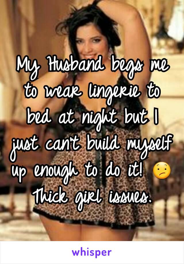 My Husband begs me to wear lingerie to bed at night but I just can't build myself up enough to do it! 😕 Thick girl issues.