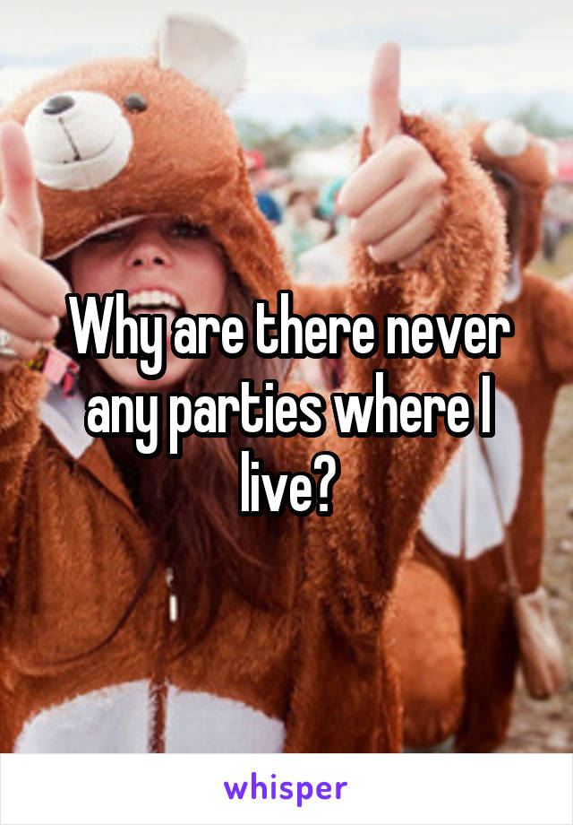 Why are there never any parties where I live?