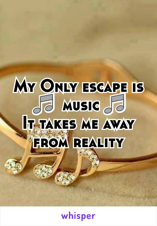 My Only escape is 🎵  music 🎵 It takes me away from reality