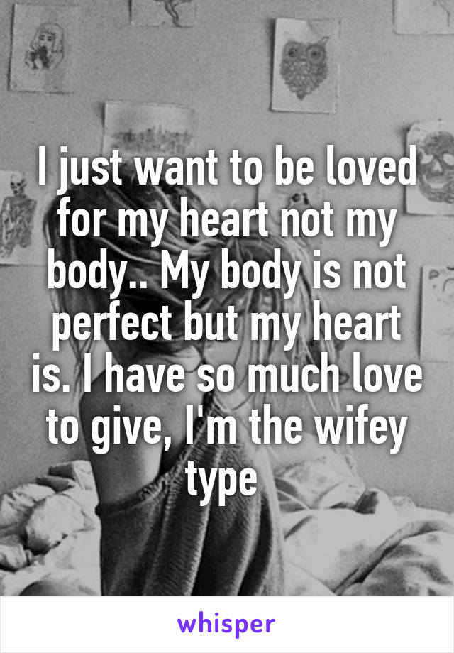 I just want to be loved for my heart not my body.. My body is not perfect but my heart is. I have so much love to give, I'm the wifey type