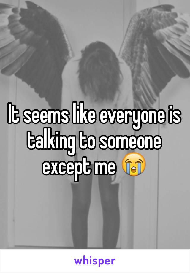It seems like everyone is talking to someone except me 😭