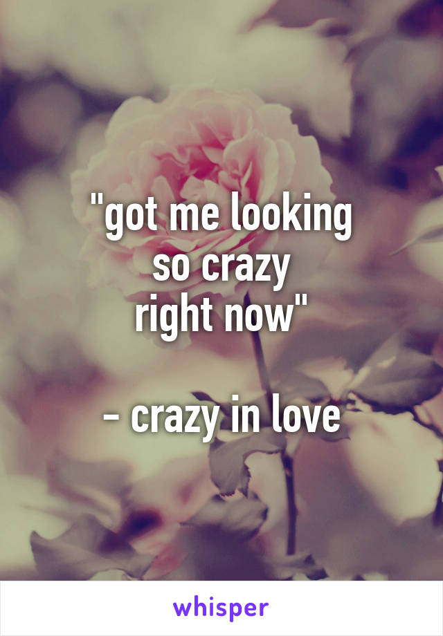 """got me looking so crazy right now""  - crazy in love"