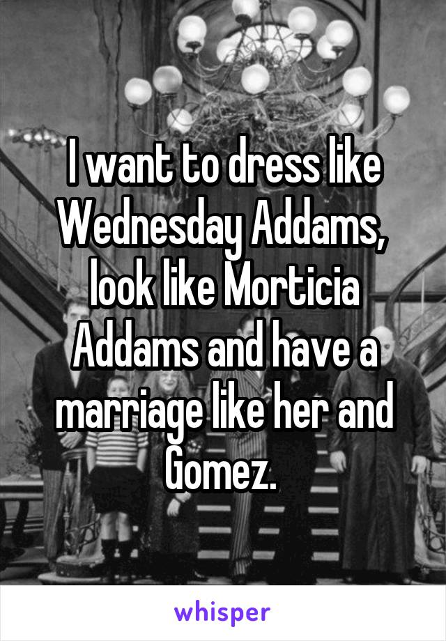 I want to dress like Wednesday Addams,  look like Morticia Addams and have a marriage like her and Gomez.