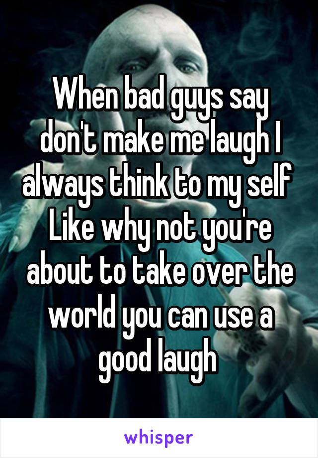 When bad guys say don't make me laugh I always think to my self  Like why not you're about to take over the world you can use a good laugh