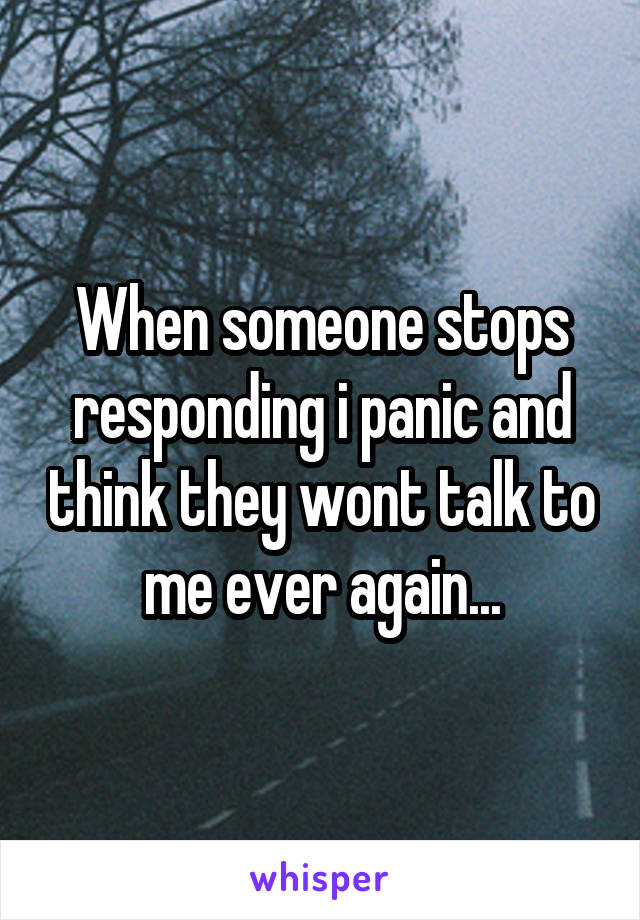 When someone stops responding i panic and think they wont talk to me ever again...