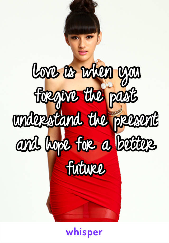 Love is when you forgive the past understand the present and hope for a better future