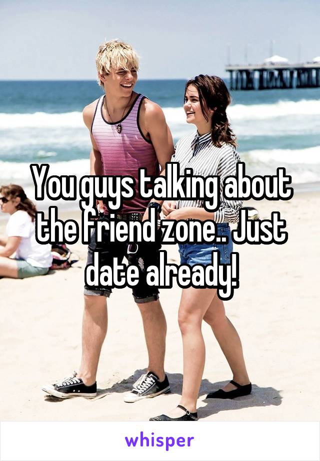 You guys talking about the friend zone.. Just date already!