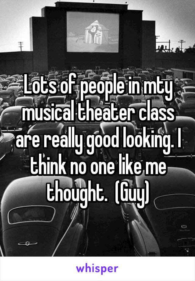 Lots of people in mty musical theater class are really good looking. I think no one like me thought.  (Guy)