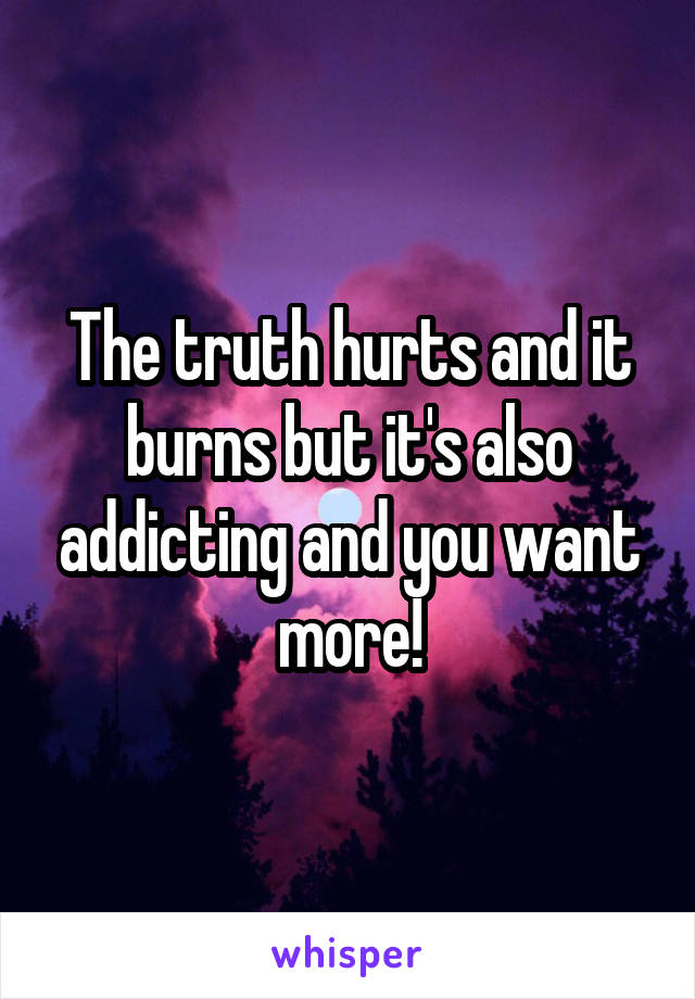 The truth hurts and it burns but it's also addicting and you want more!