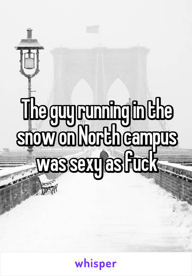 The guy running in the snow on North campus was sexy as fuck