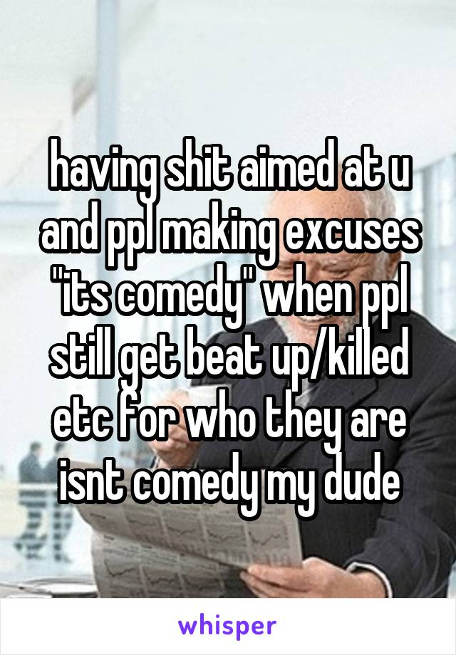 """having shit aimed at u and ppl making excuses """"its comedy"""" when ppl still get beat up/killed etc for who they are isnt comedy my dude"""