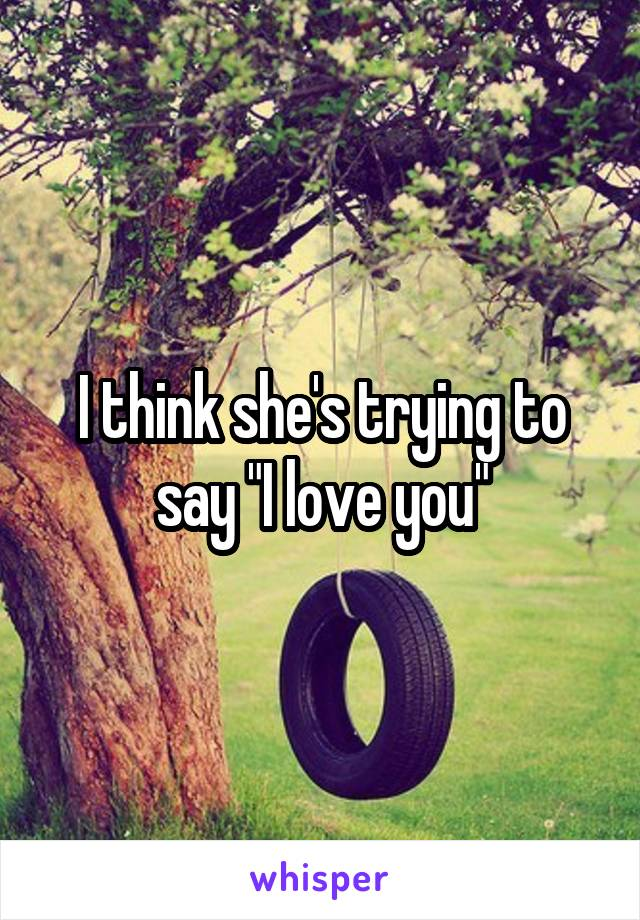 """I think she's trying to say """"I love you"""""""