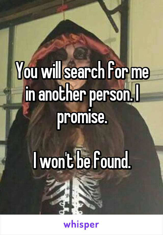 You will search for me in another person. I promise.  I won't be found.