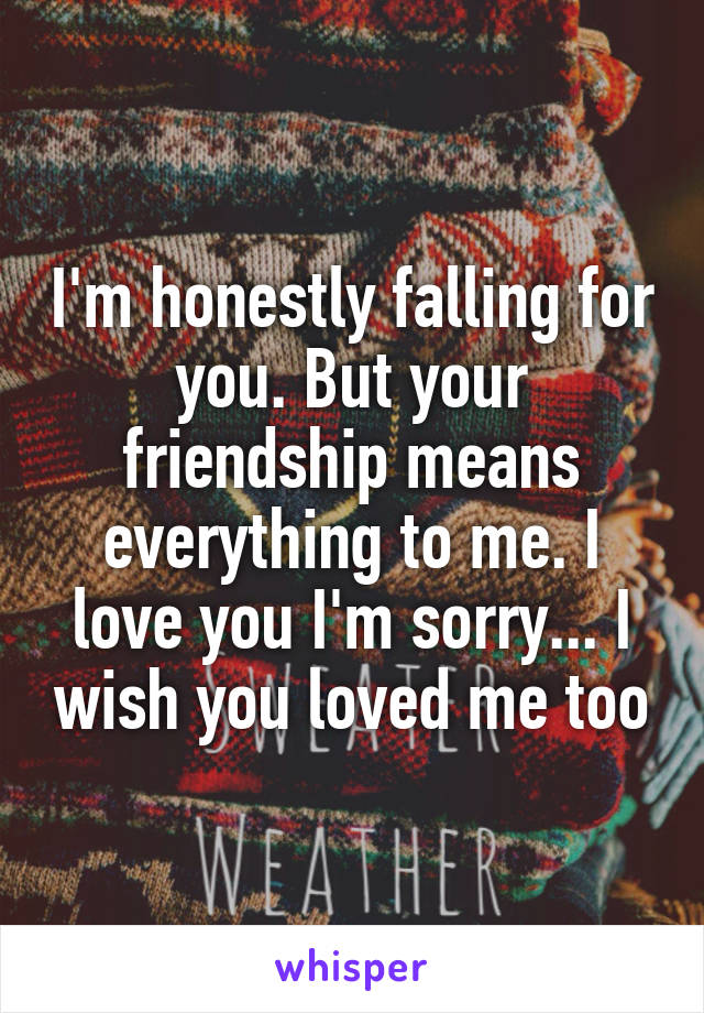 I'm honestly falling for you. But your friendship means everything to me. I love you I'm sorry... I wish you loved me too