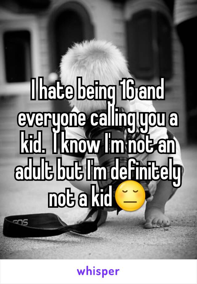 I hate being 16 and everyone calling you a kid.  I know I'm not an adult but I'm definitely not a kid😔