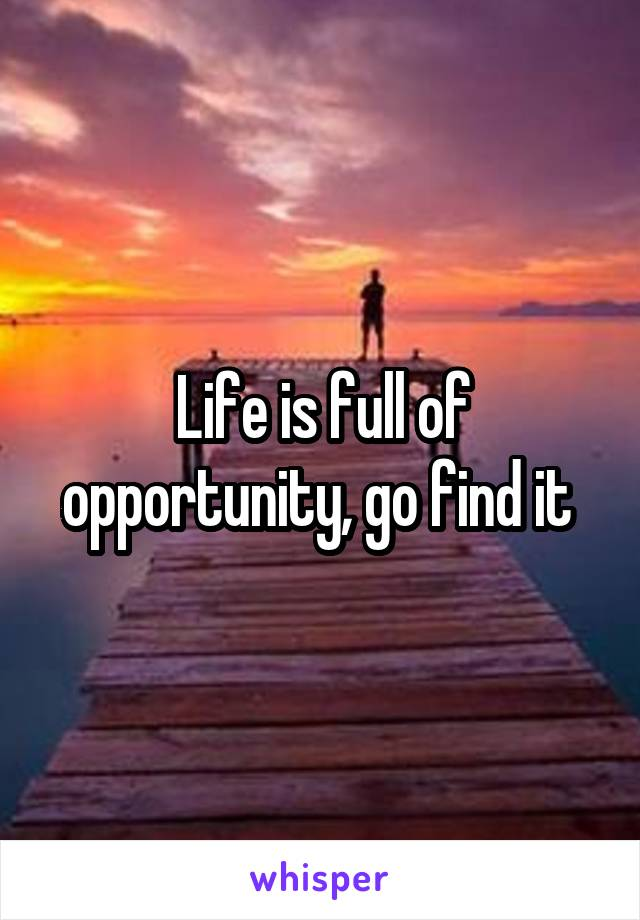 Life is full of opportunity, go find it