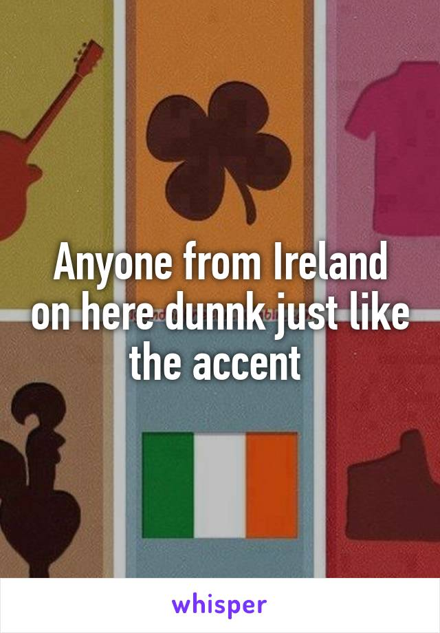 Anyone from Ireland on here dunnk just like the accent