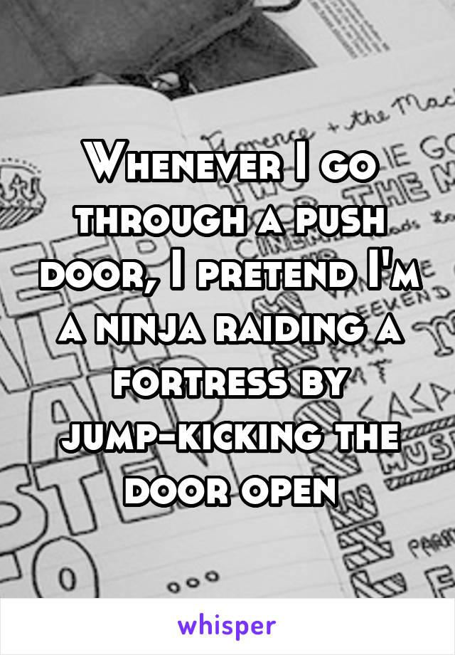Whenever I go through a push door, I pretend I'm a ninja raiding a fortress by jump-kicking the door open