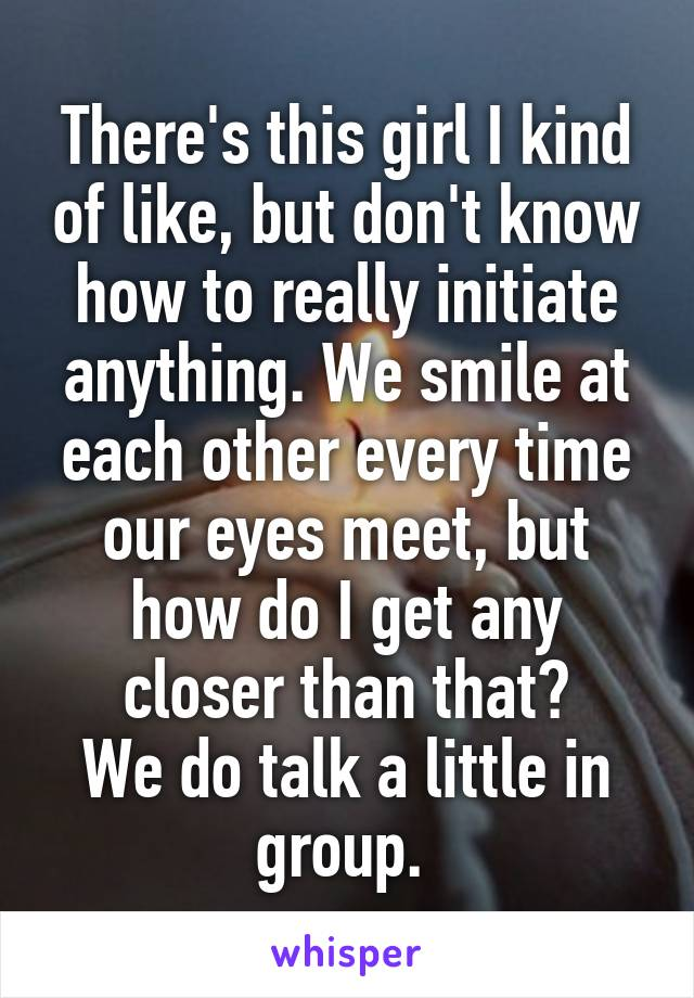 There's this girl I kind of like, but don't know how to really initiate anything. We smile at each other every time our eyes meet, but how do I get any closer than that? We do talk a little in group.