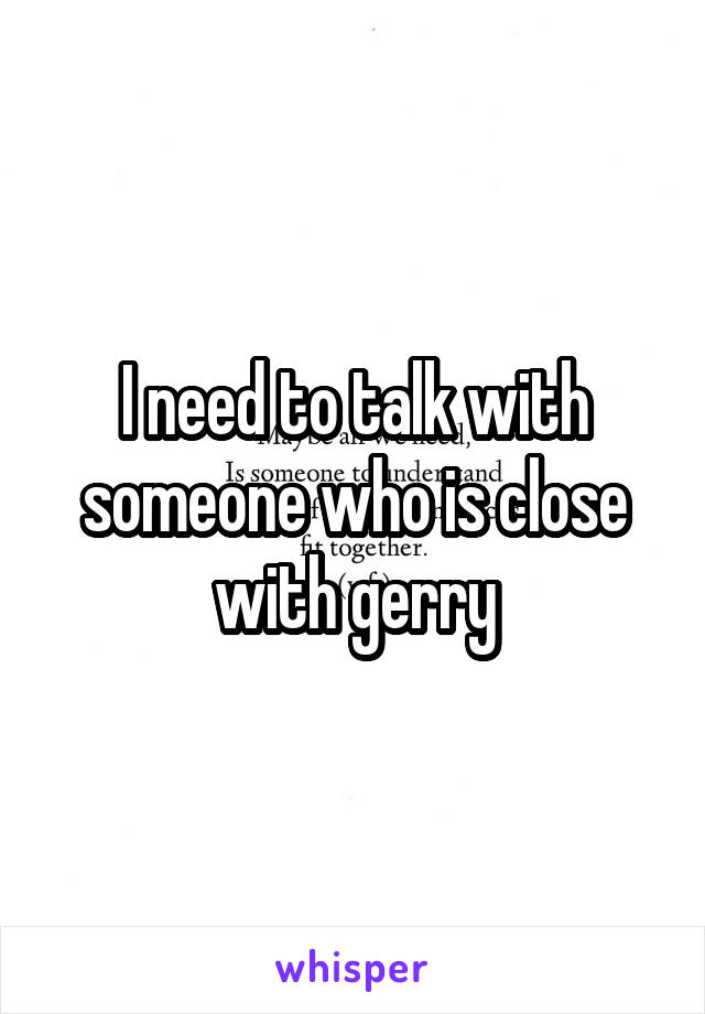 I need to talk with someone who is close with gerry