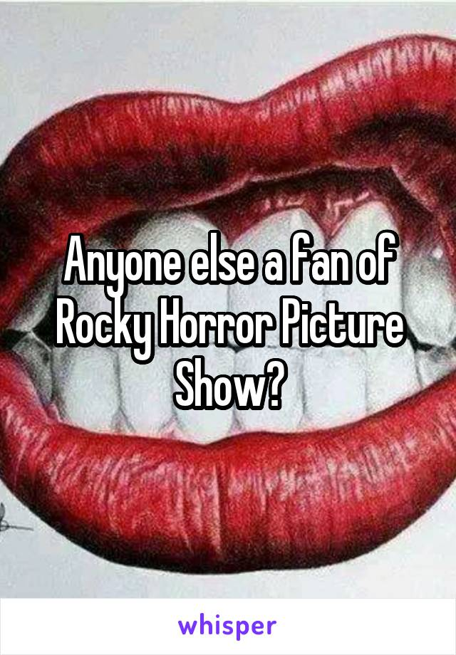 Anyone else a fan of Rocky Horror Picture Show?