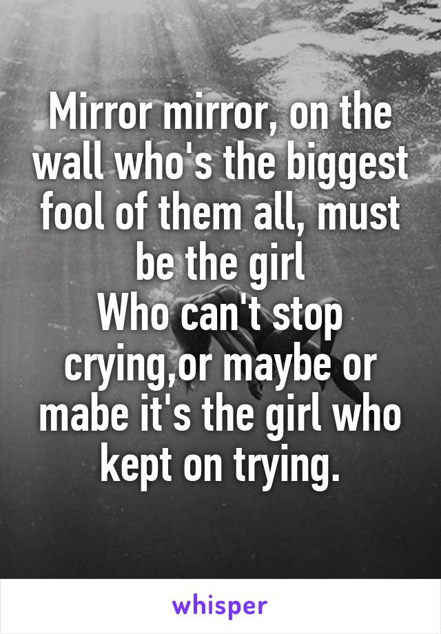 Mirror mirror, on the wall who's the biggest fool of them all, must be the girl Who can't stop crying,or maybe or mabe it's the girl who kept on trying.