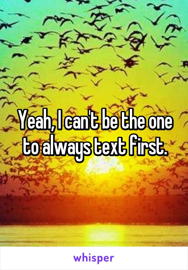 Yeah, I can't be the one to always text first.