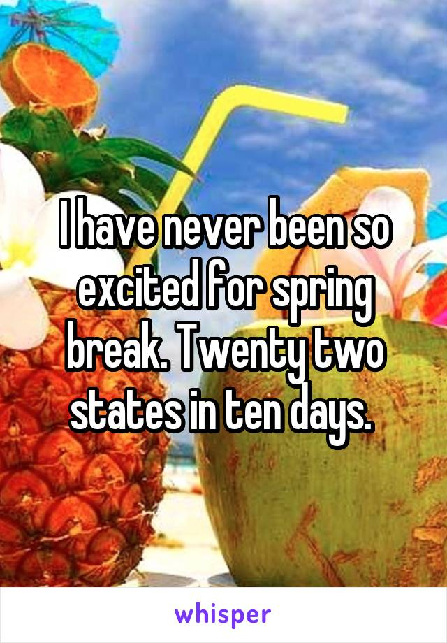 I have never been so excited for spring break. Twenty two states in ten days.