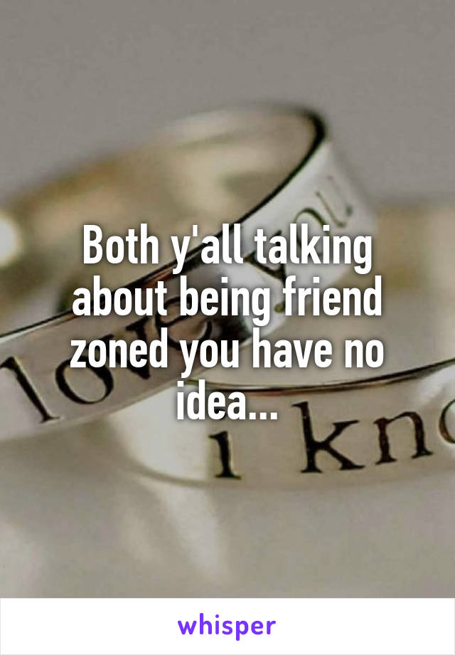 Both y'all talking about being friend zoned you have no idea...