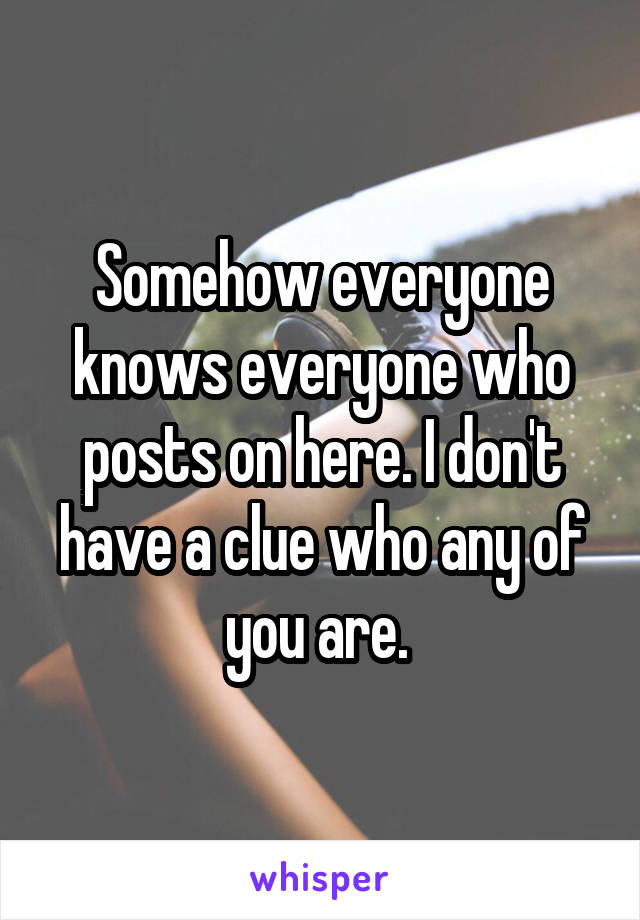 Somehow everyone knows everyone who posts on here. I don't have a clue who any of you are.