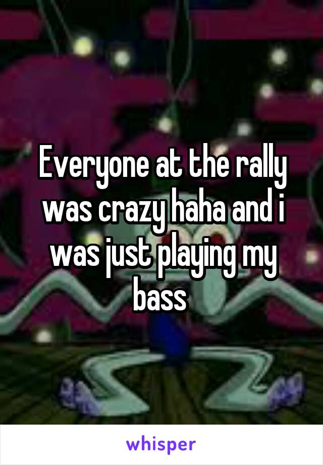 Everyone at the rally was crazy haha and i was just playing my bass