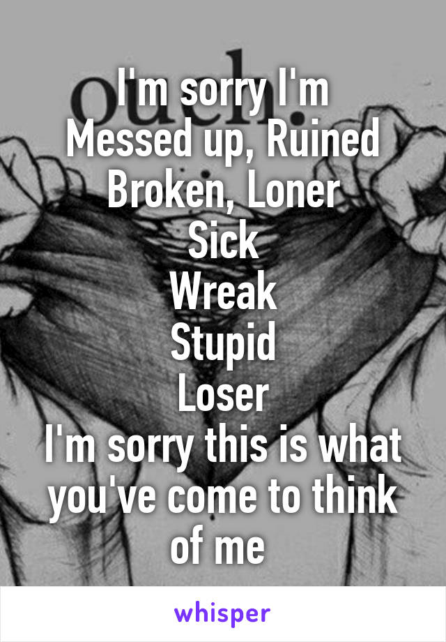 I'm sorry I'm Messed up, Ruined Broken, Loner Sick Wreak Stupid Loser I'm sorry this is what you've come to think of me