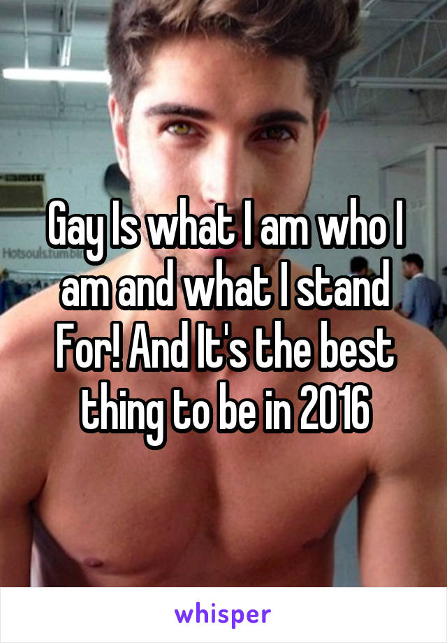 Gay Is what I am who I am and what I stand For! And It's the best thing to be in 2016