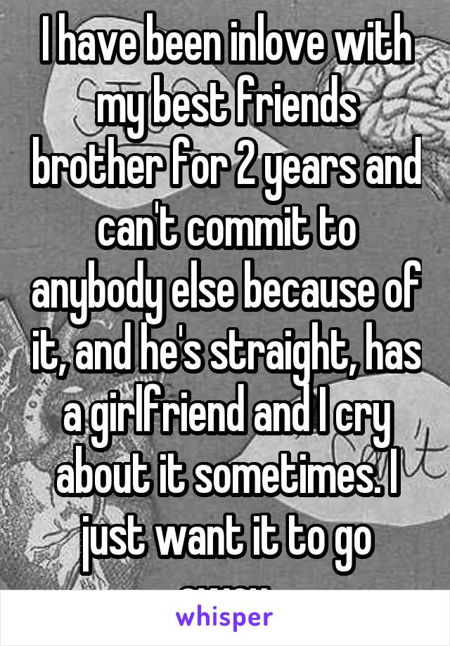 I have been inlove with my best friends brother for 2 years and can't commit to anybody else because of it, and he's straight, has a girlfriend and I cry about it sometimes. I just want it to go away.