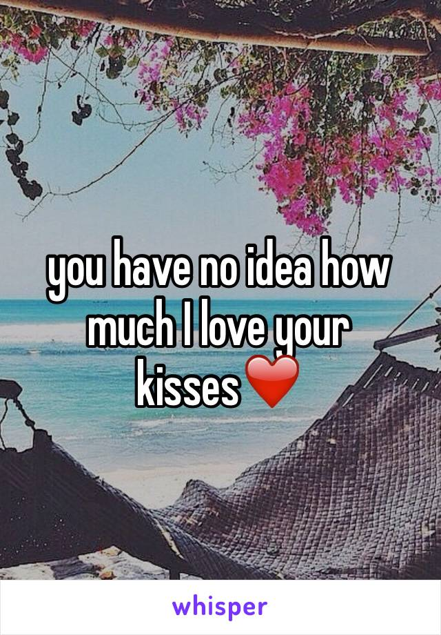 you have no idea how much I love your kisses❤️